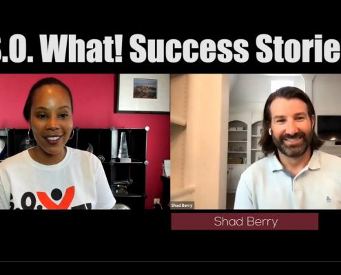 Shad Berry's S.O. What! Success Story
